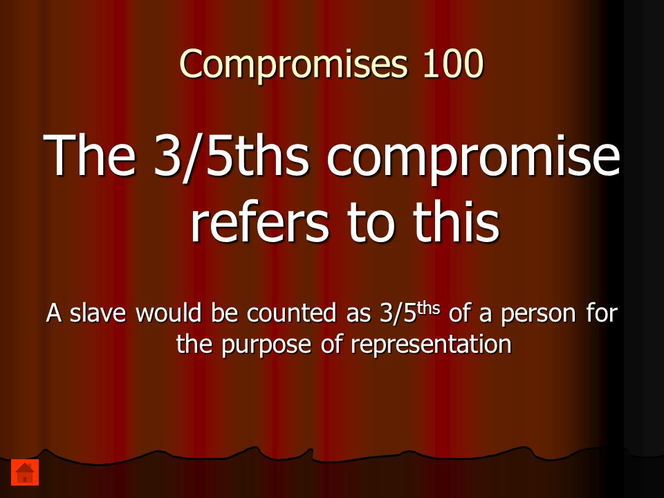Compromises 100 The 3/5ths compromise refers to this A slave would be counted as 3/5 ths of a person for the purpose of representation