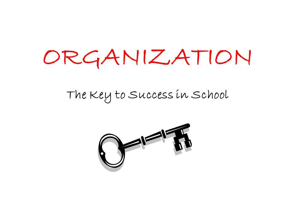 ORGANIZATION The Key to Success in School