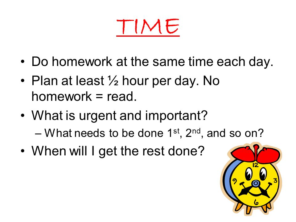 TIME Do homework at the same time each day.Plan at least ½ hour per day.