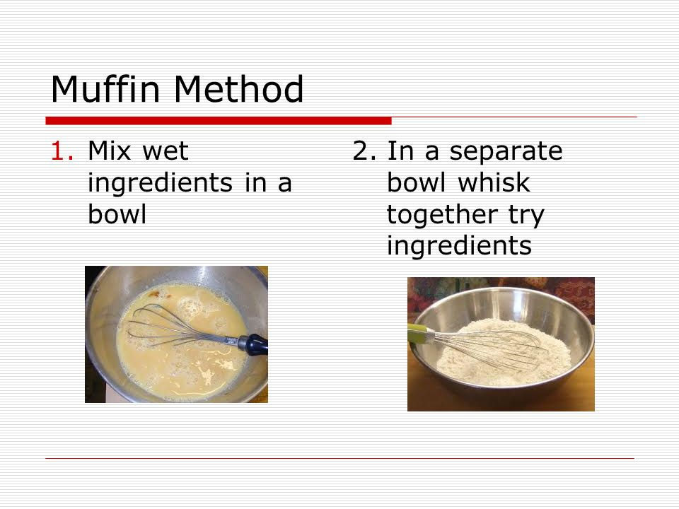 Muffin Method 1.Mix wet ingredients in a bowl 2. In a separate bowl whisk together try ingredients