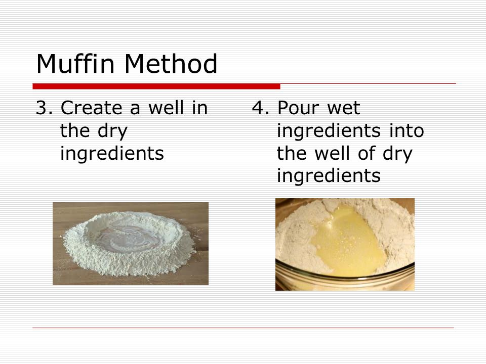 Muffin Method 3. Create a well in the dry ingredients 4. Pour wet ingredients into the well of dry ingredients