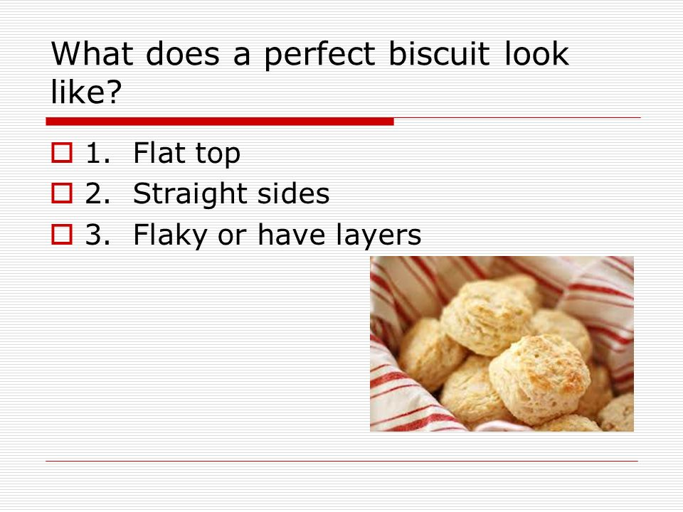 1. Flat top 2. Straight sides 3. Flaky or have layers What does a perfect biscuit look like?