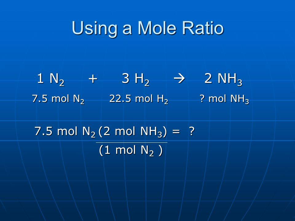 Using a Mole Ratio 1 N 2 + 3 H 2 2 NH 3 1 N 2 + 3 H 2 2 NH 3 7.5 mol N 2 22.5 mol H 2 ? mol NH 3 7.5 mol N 2 22.5 mol H 2 ? mol NH 3 7.5 mol N 2 (2 mo