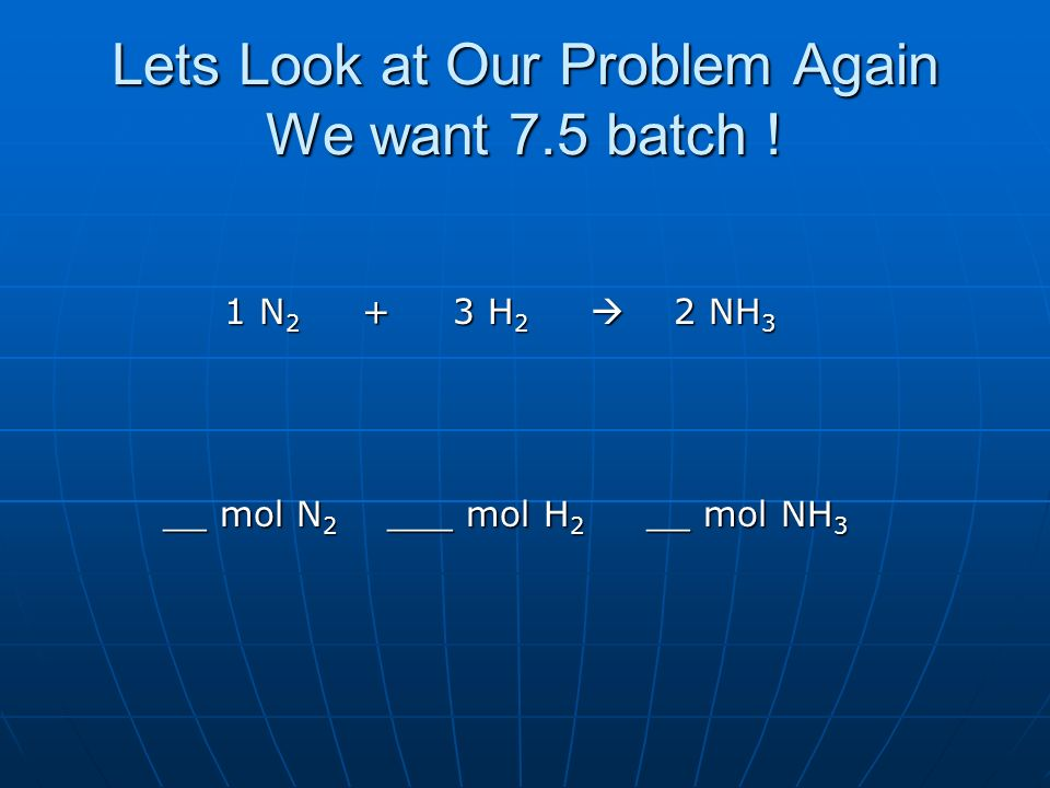 Lets Look at Our Problem Again We want 7.5 batch ! 1 N 2 + 3 H 2 2 NH 3 1 N 2 + 3 H 2 2 NH 3 __ mol N 2 ___ mol H 2 __ mol NH 3 __ mol N 2 ___ mol H 2
