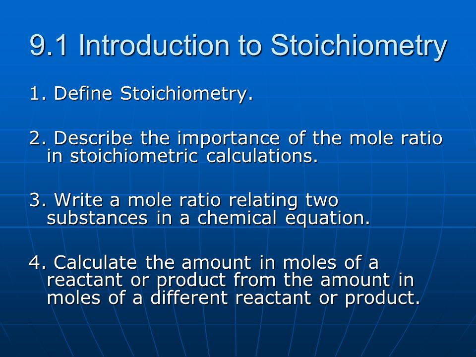 9.1 Introduction to Stoichiometry 1. Define Stoichiometry. 2. Describe the importance of the mole ratio in stoichiometric calculations. 3. Write a mol