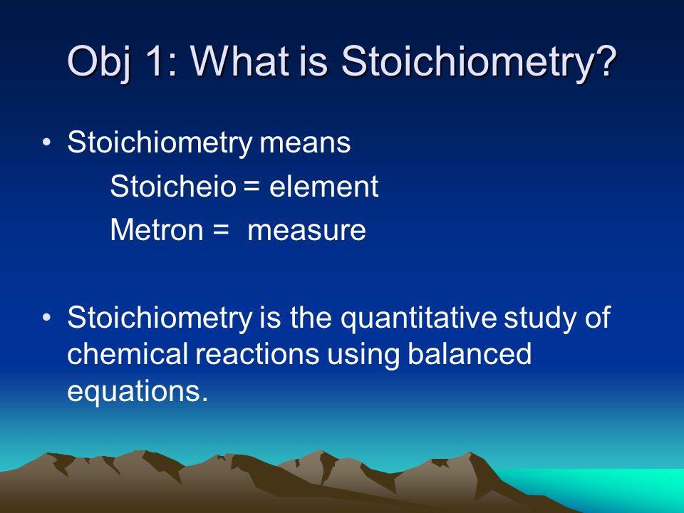 Obj 1: What is Stoichiometry? Stoichiometry means Stoicheio = element Metron = measure Stoichiometry is the quantitative study of chemical reactions u