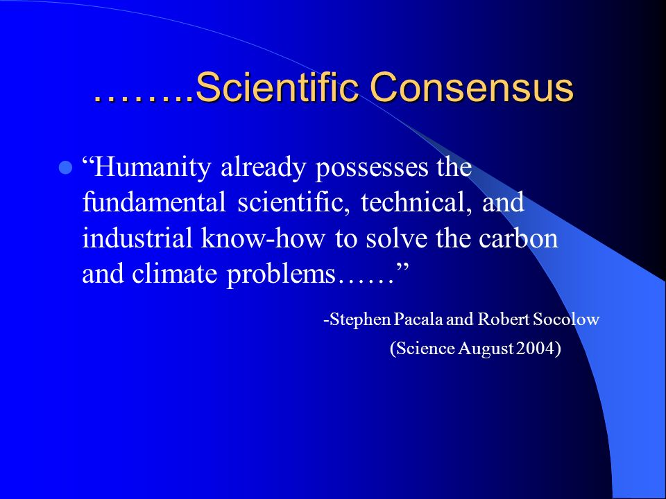 Scientific Consensus The future is by in large in our hands we can choose between a modest warming and a radical warming. (Michael Oppenheimer, 2006 P