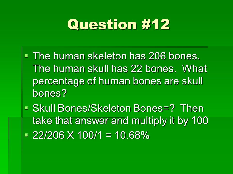 Question #12 The human skeleton has 206 bones. The human skull has 22 bones. What percentage of human bones are skull bones? The human skeleton has 20