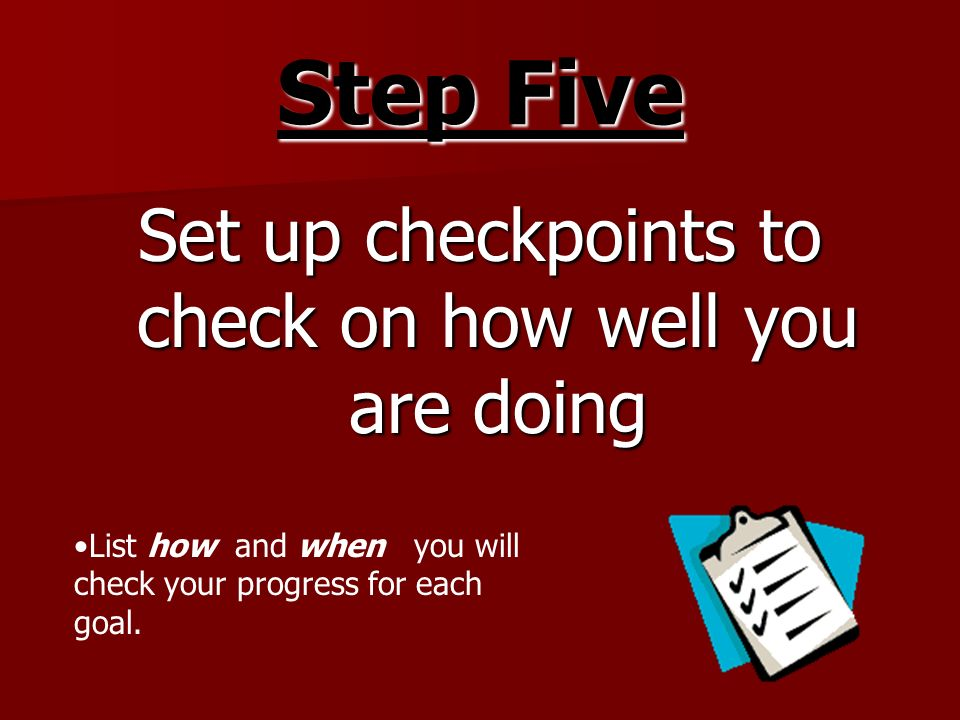 Step Five Set up checkpoints to check on how well you are doing List how and when you will check your progress for each goal.