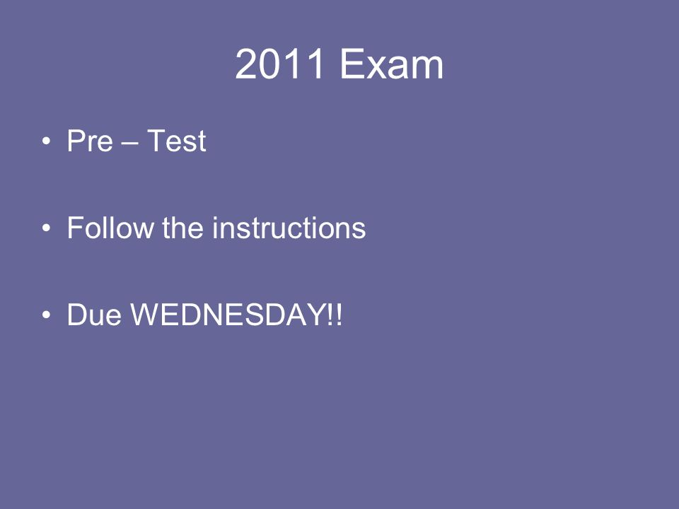 2011 Exam Pre – Test Follow the instructions Due WEDNESDAY!!