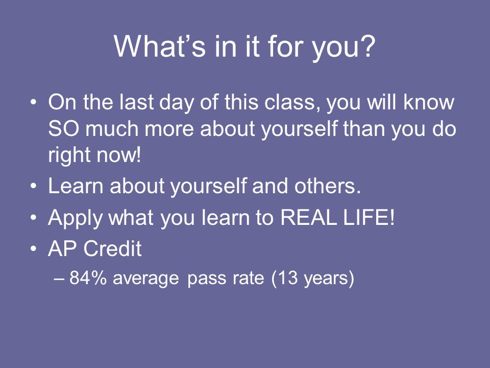 Whats in it for you? On the last day of this class, you will know SO much more about yourself than you do right now! Learn about yourself and others.