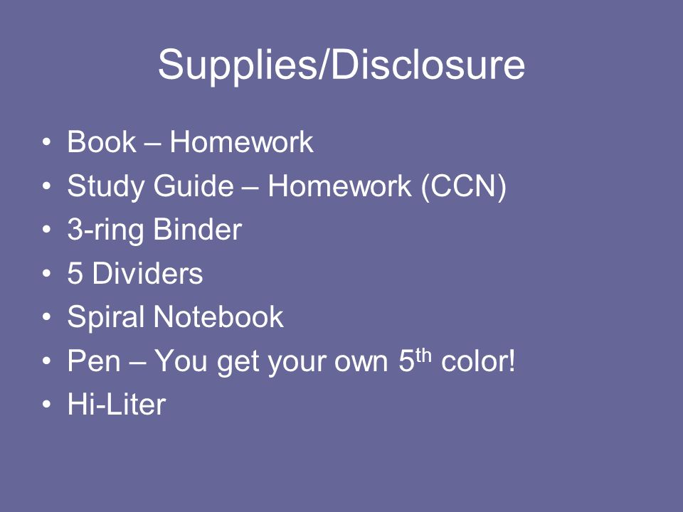 Supplies/Disclosure Book – Homework Study Guide – Homework (CCN) 3-ring Binder 5 Dividers Spiral Notebook Pen – You get your own 5 th color! Hi-Liter