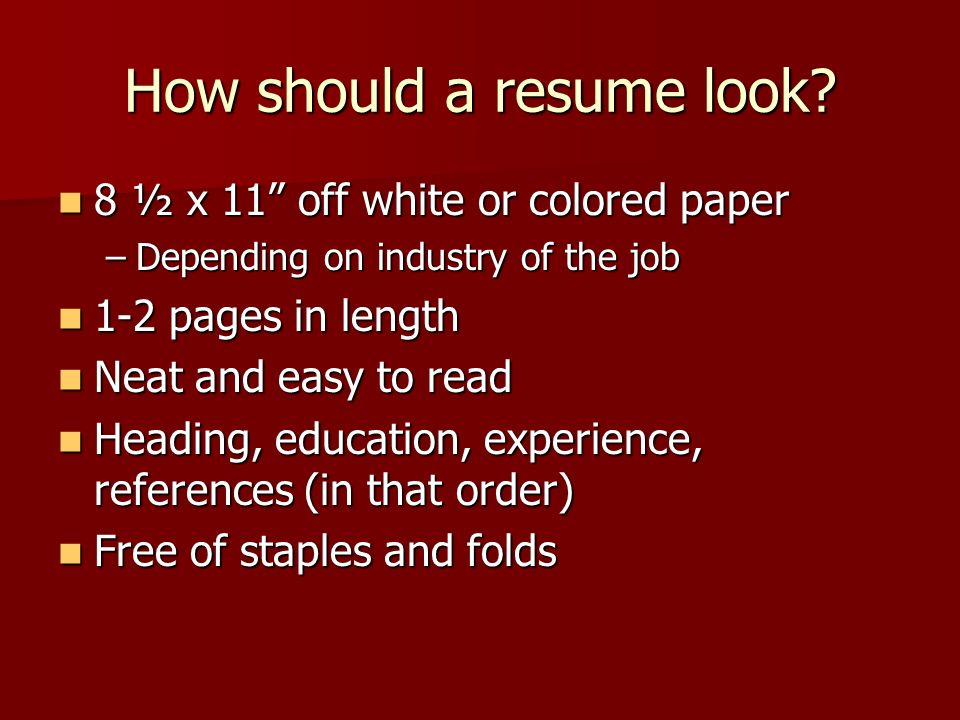 How should a resume look? 8 ½ x 11 off white or colored paper 8 ½ x 11 off white or colored paper –Depending on industry of the job 1-2 pages in lengt