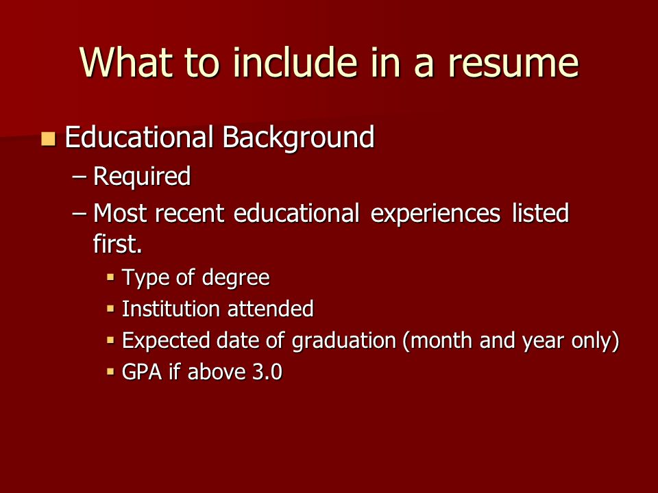 What to include in a resume Educational Background Educational Background –Required –Most recent educational experiences listed first. Type of degree
