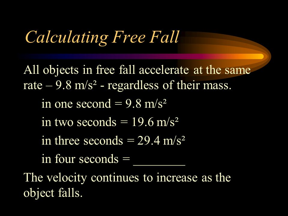 Calculating Free Fall All objects in free fall accelerate at the same rate – 9.8 m/s² - regardless of their mass. in one second = 9.8 m/s² in two seco