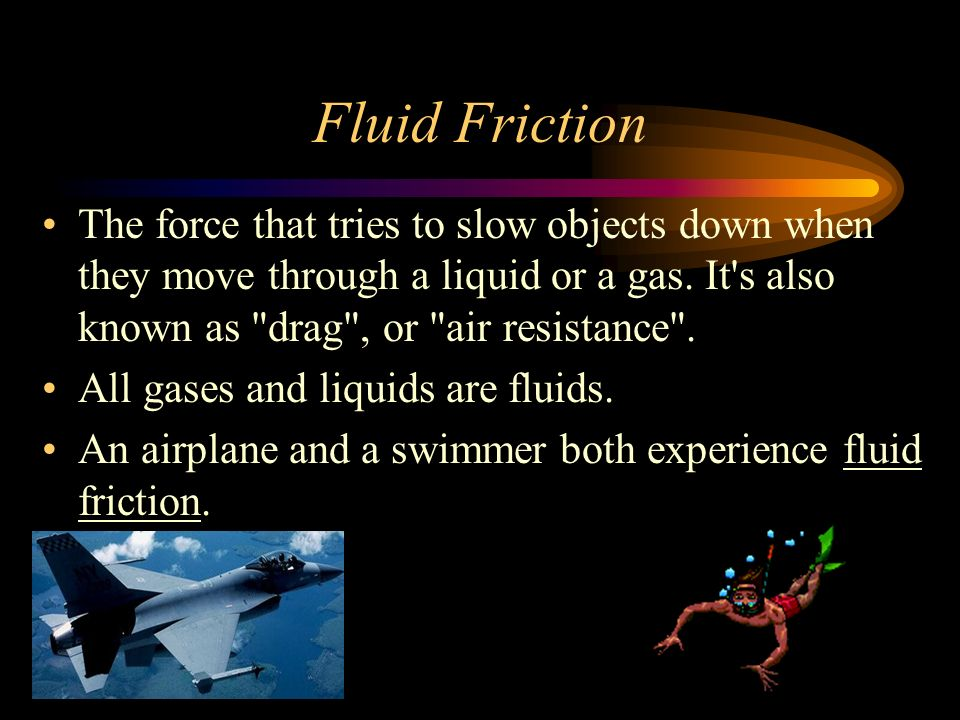 Fluid Friction The force that tries to slow objects down when they move through a liquid or a gas. It's also known as