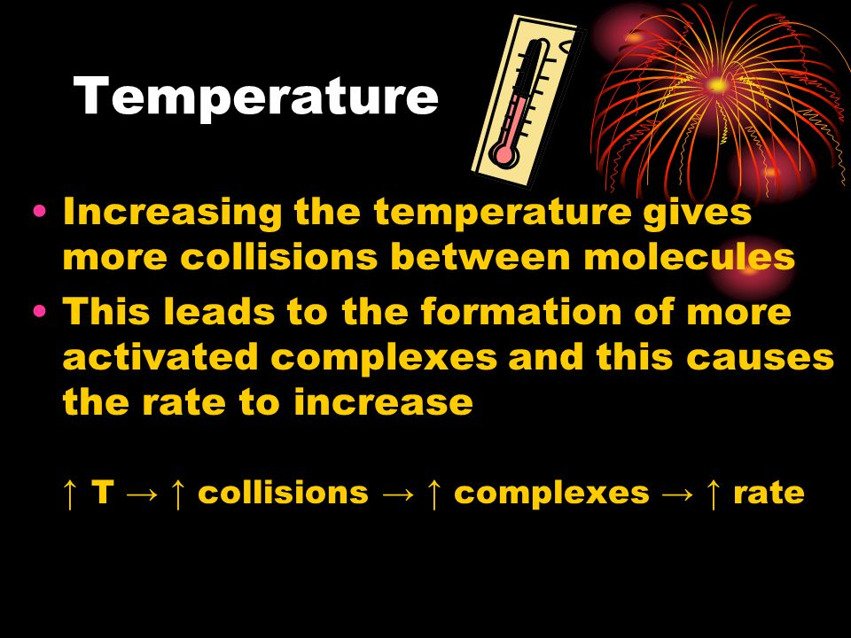 Temperature Increasing the temperature gives more collisions between molecules This leads to the formation of more activated complexes and this causes