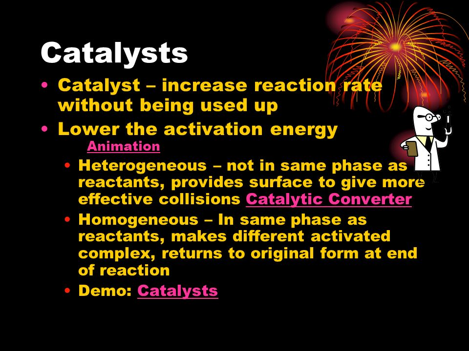Catalysts Catalyst – increase reaction rate without being used up Lower the activation energy Animation Animation Heterogeneous – not in same phase as
