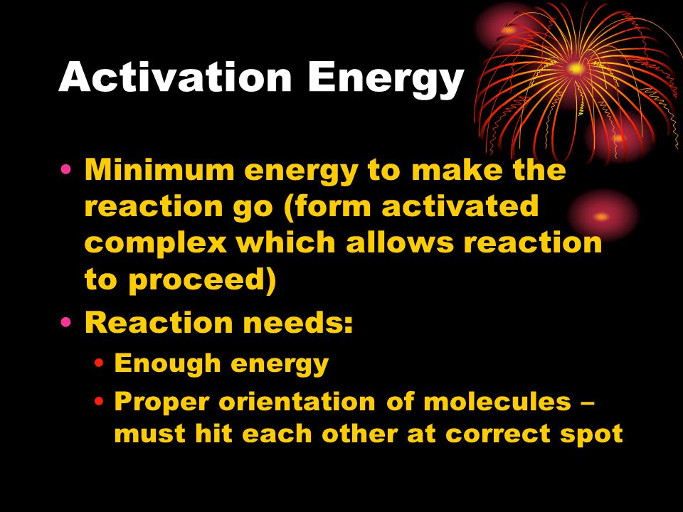 Activation Energy Minimum energy to make the reaction go (form activated complex which allows reaction to proceed) Reaction needs: Enough energy Prope