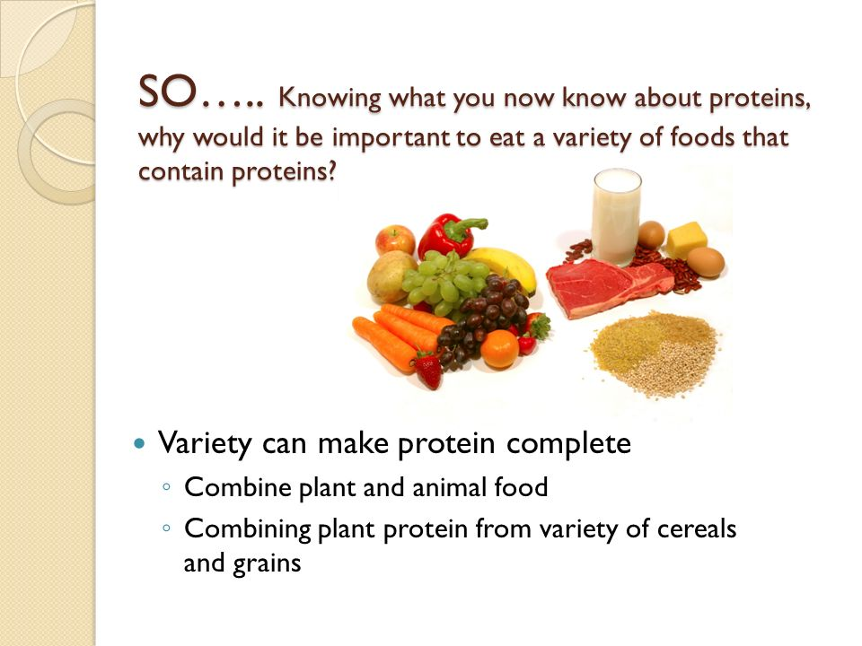 SO….. Knowing what you now know about proteins, why would it be important to eat a variety of foods that contain proteins? Variety can make protein co