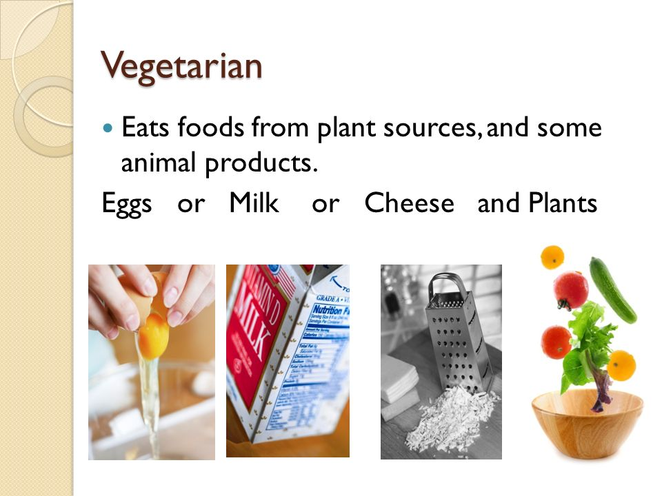 Vegetarian Eats foods from plant sources, and some animal products. Eggs or Milk or Cheese and Plants