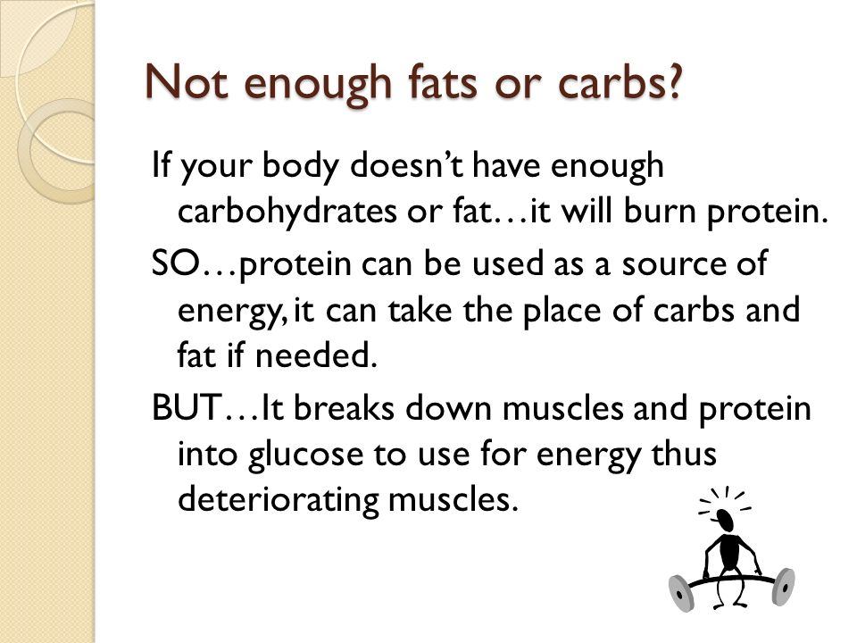 Not enough fats or carbs? If your body doesnt have enough carbohydrates or fat…it will burn protein. SO…protein can be used as a source of energy, it