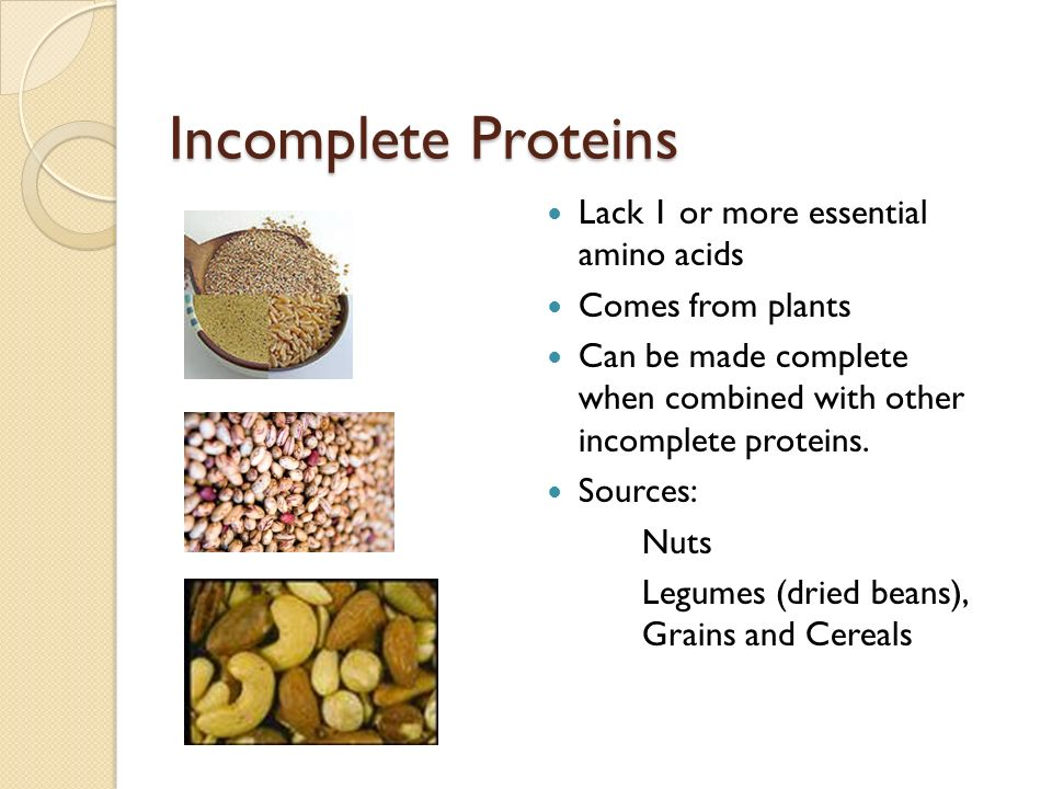 Incomplete Proteins Lack 1 or more essential amino acids Comes from plants Can be made complete when combined with other incomplete proteins. Sources:
