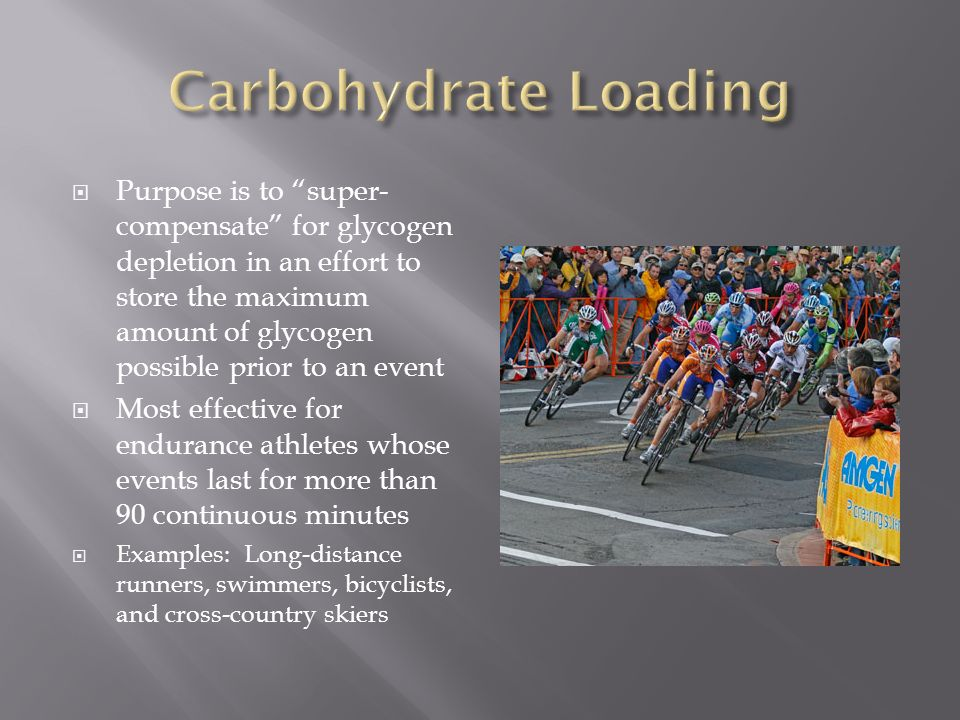 Purpose is to super- compensate for glycogen depletion in an effort to store the maximum amount of glycogen possible prior to an event Most effective for endurance athletes whose events last for more than 90 continuous minutes Examples: Long-distance runners, swimmers, bicyclists, and cross-country skiers