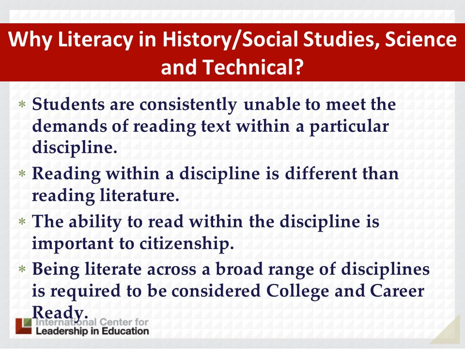 Why Literacy in History/Social Studies, Science and Technical? Students are consistently unable to meet the demands of reading text within a particula