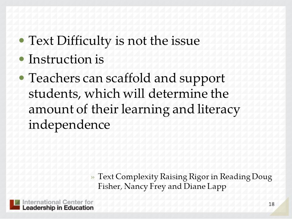 Text Difficulty is not the issue Instruction is Teachers can scaffold and support students, which will determine the amount of their learning and lite