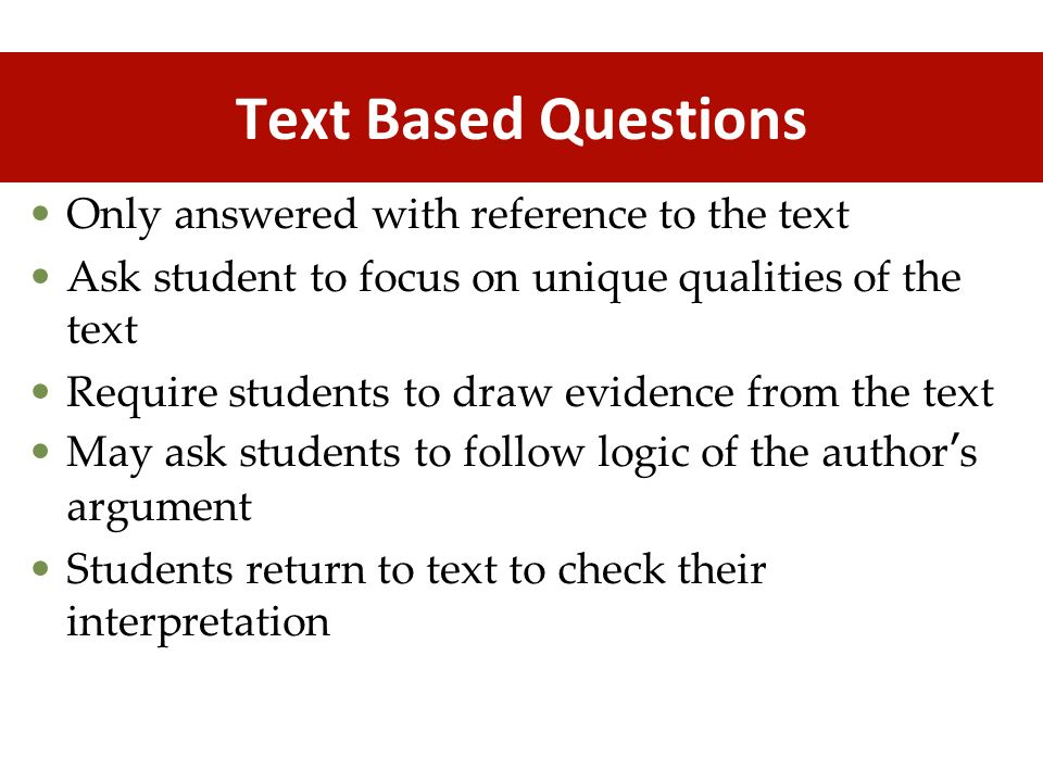 Text Based Questions Only answered with reference to the text Ask student to focus on unique qualities of the text Require students to draw evidence f