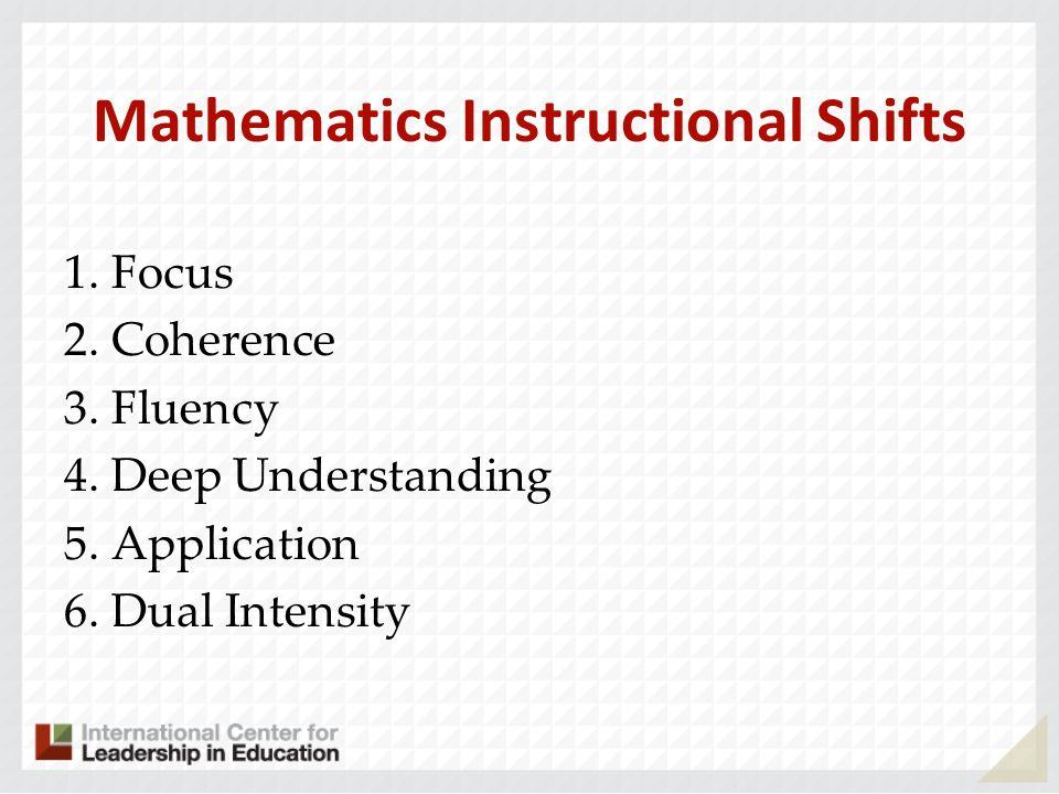 Mathematics Instructional Shifts 1. Focus 2. Coherence 3. Fluency 4. Deep Understanding 5. Application 6. Dual Intensity