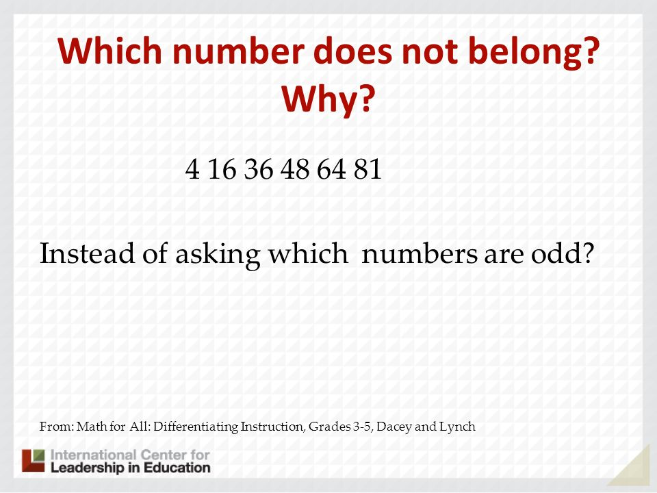 Which number does not belong? Why? 4 16 36 48 64 81 Instead of asking which numbers are odd? From: Math for All: Differentiating Instruction, Grades 3