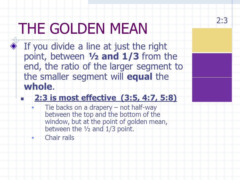 THE GOLDEN MEAN If you divide a line at just the right point, between ½ and 1/3 from the end, the ratio of the larger segment to the smaller segment w