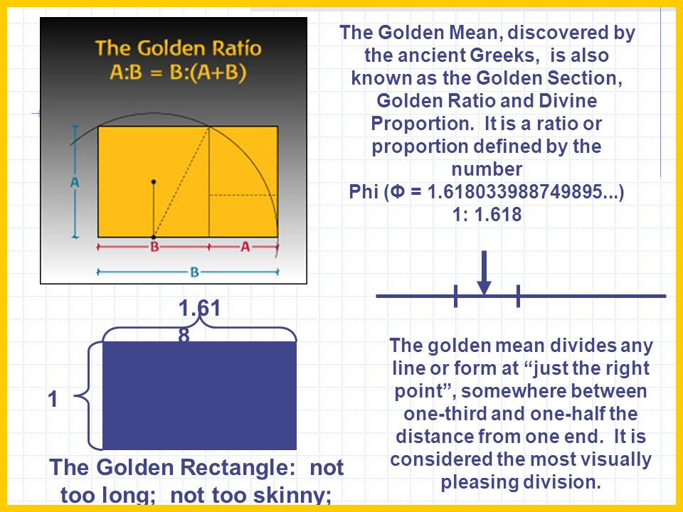 The Golden Mean, discovered by the ancient Greeks, is also known as the Golden Section, Golden Ratio and Divine Proportion. It is a ratio or proportio