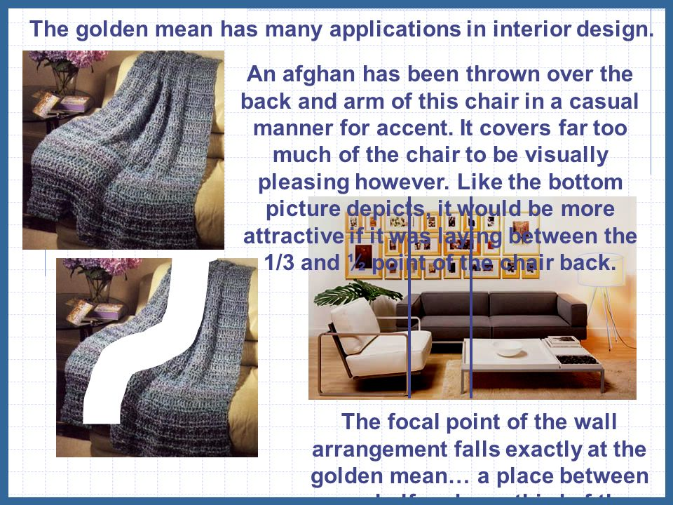 The golden mean has many applications in interior design. An afghan has been thrown over the back and arm of this chair in a casual manner for accent.