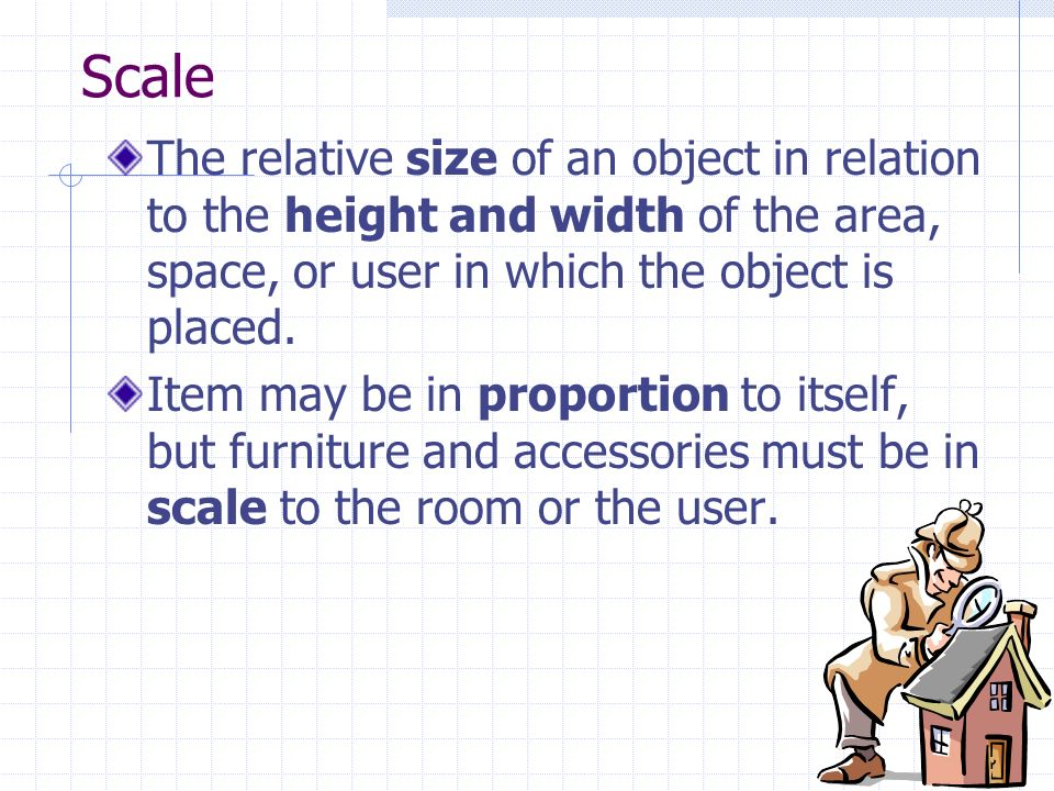 Scale The relative size of an object in relation to the height and width of the area, space, or user in which the object is placed. Item may be in pro
