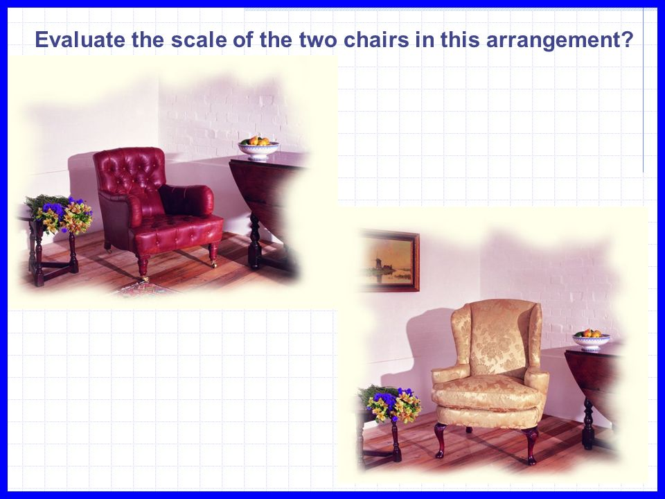 Evaluate the scale of the two chairs in this arrangement?