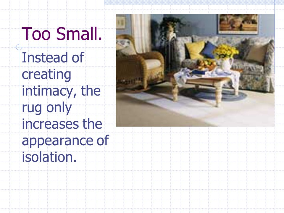Too Small. Instead of creating intimacy, the rug only increases the appearance of isolation.