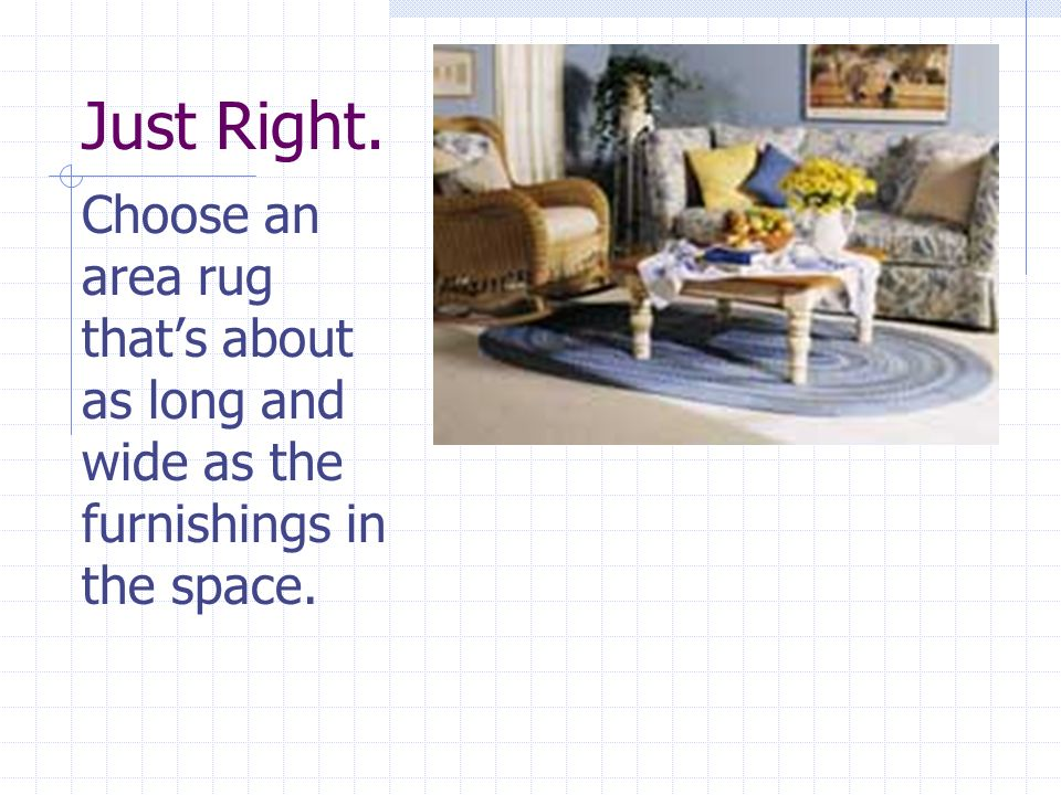 Just Right. Choose an area rug thats about as long and wide as the furnishings in the space.