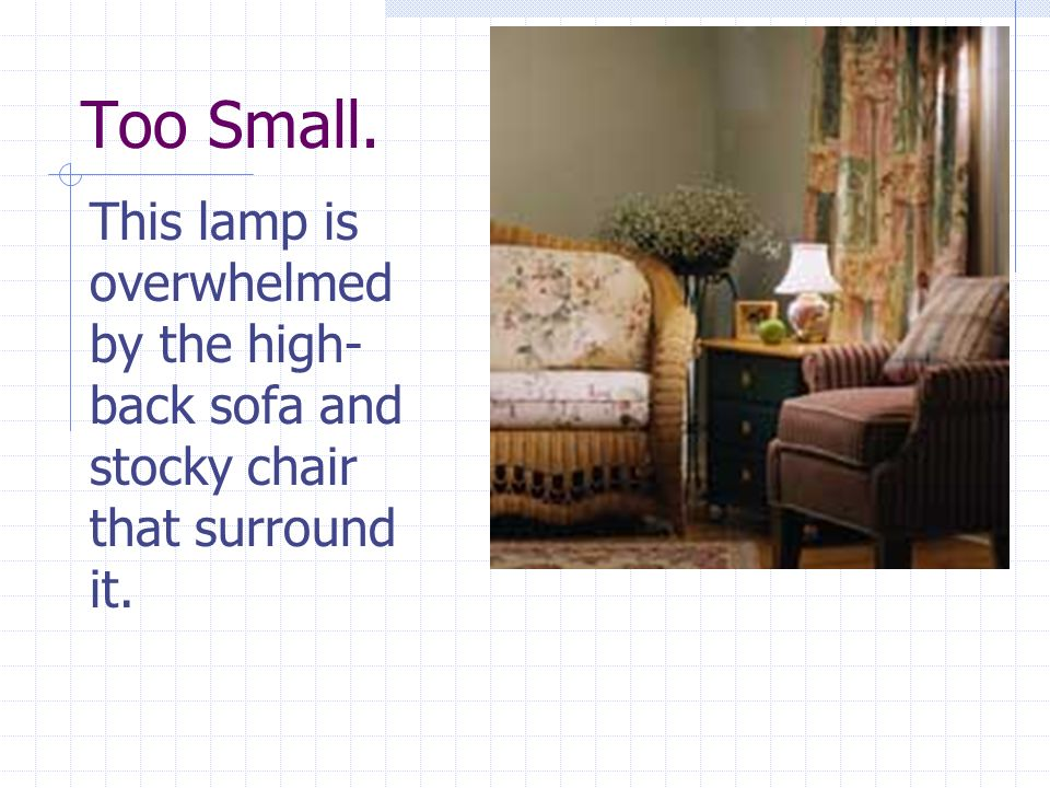 Too Small. This lamp is overwhelmed by the high- back sofa and stocky chair that surround it.
