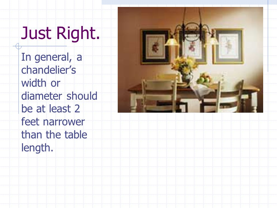Just Right. In general, a chandeliers width or diameter should be at least 2 feet narrower than the table length.
