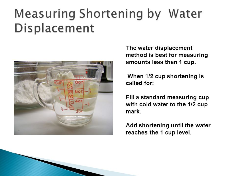 The water displacement method is best for measuring amounts less than 1 cup.