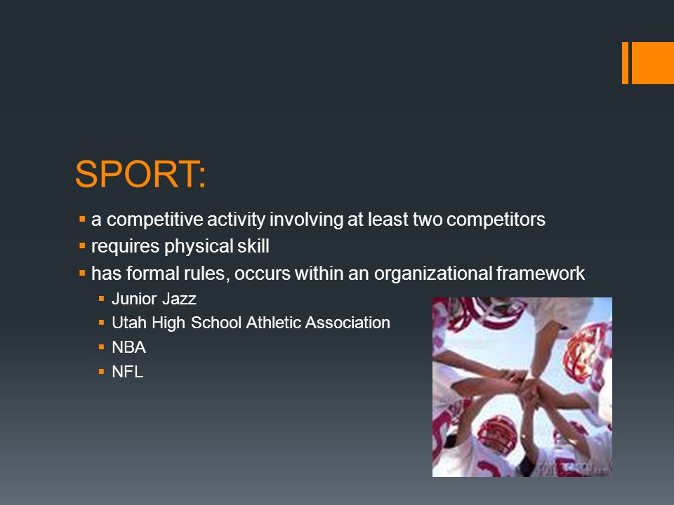 SPORT: a competitive activity involving at least two competitors requires physical skill has formal rules, occurs within an organizational framework Junior Jazz Utah High School Athletic Association NBA NFL