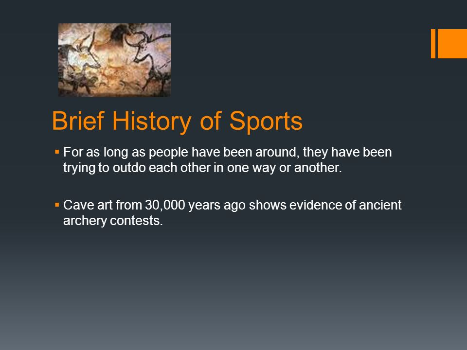 Brief History of Sports For as long as people have been around, they have been trying to outdo each other in one way or another. Cave art from 30,000