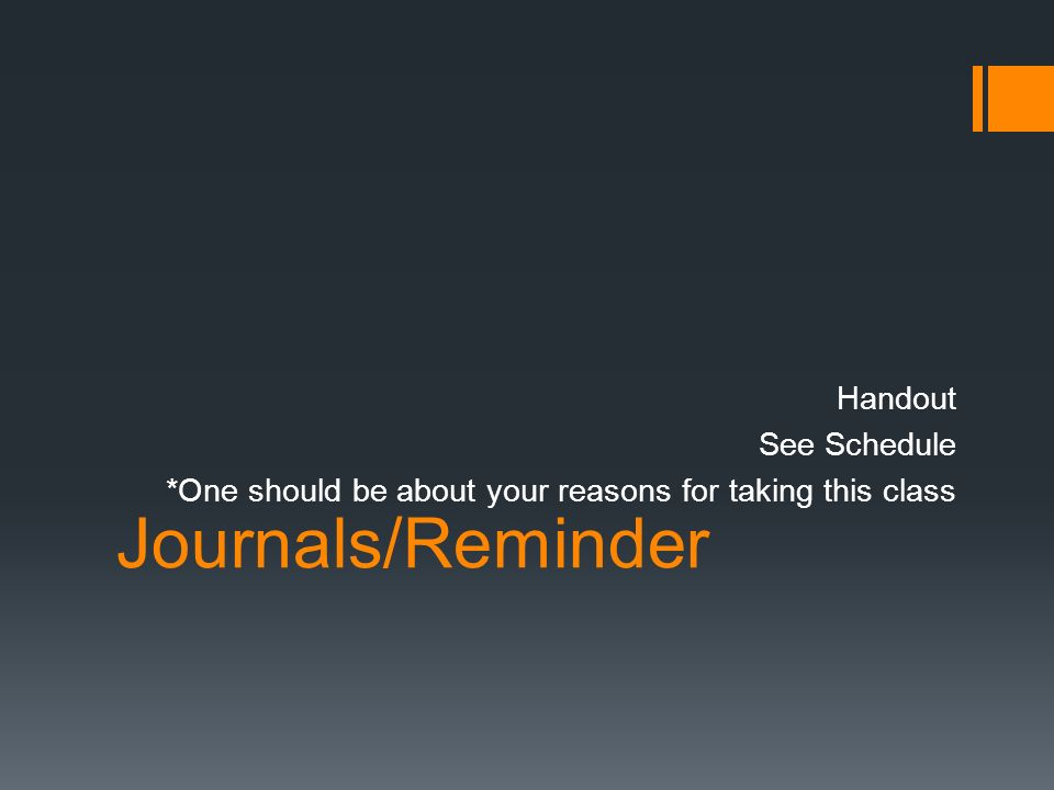Journals/Reminder Handout See Schedule *One should be about your reasons for taking this class