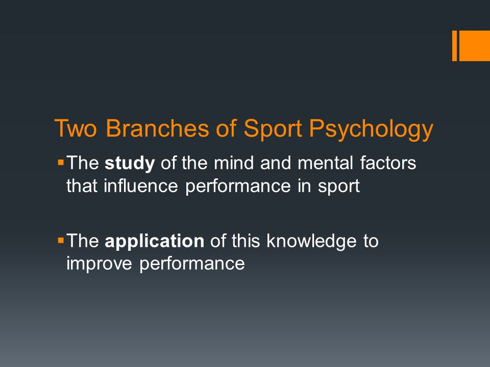 Two Branches of Sport Psychology The study of the mind and mental factors that influence performance in sport The application of this knowledge to imp