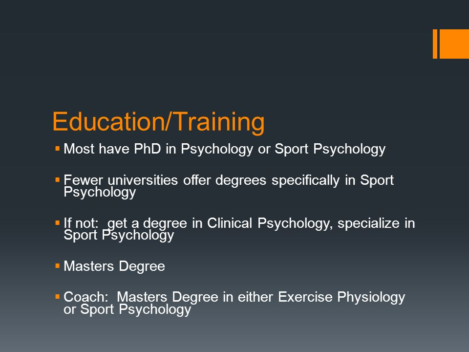 Education/Training Most have PhD in Psychology or Sport Psychology Fewer universities offer degrees specifically in Sport Psychology If not: get a degree in Clinical Psychology, specialize in Sport Psychology Masters Degree Coach: Masters Degree in either Exercise Physiology or Sport Psychology