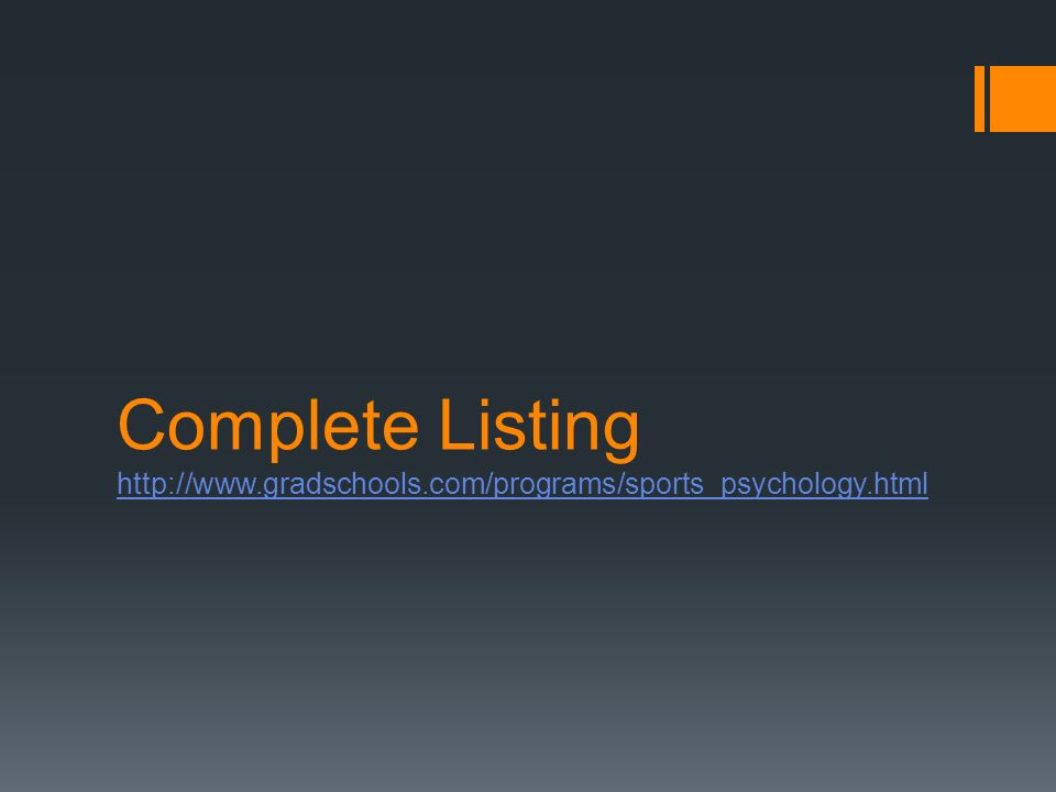 Complete Listing http://www.gradschools.com/programs/sports_psychology.html http://www.gradschools.com/programs/sports_psychology.html