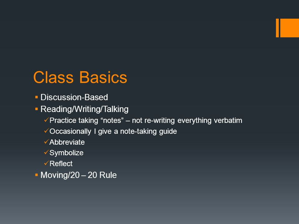 Class Basics Discussion-Based Reading/Writing/Talking Practice taking notes – not re-writing everything verbatim Occasionally I give a note-taking guide Abbreviate Symbolize Reflect Moving/20 – 20 Rule
